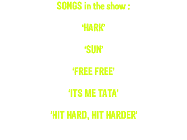 SONGS in the show : 'HARK' 'SUN' 'FREE FREE' 'ITS ME TATA' 'HIT HARD, HIT HARDER'